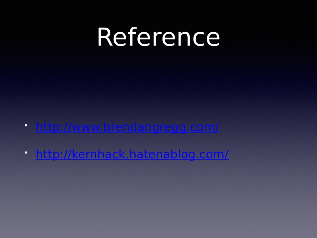 Reference • http://www.brendangregg.com/ • http...