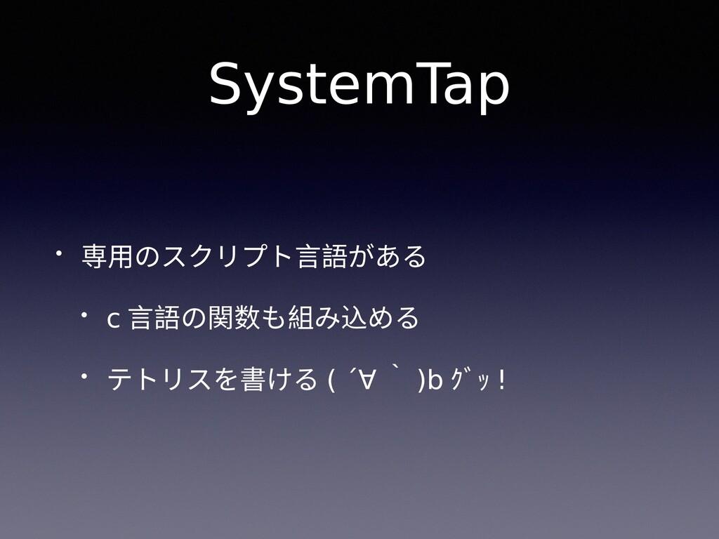 SystemTap • 専用のスクリプト言語がある • c 言語の関数も組み込める • テトリ...