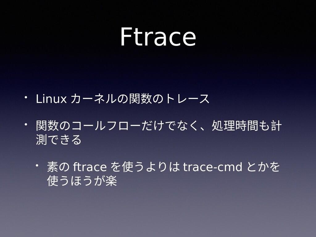 Ftrace • Linux カーネルの関数のトレース • 関数のコールフローだけでなく、処理...