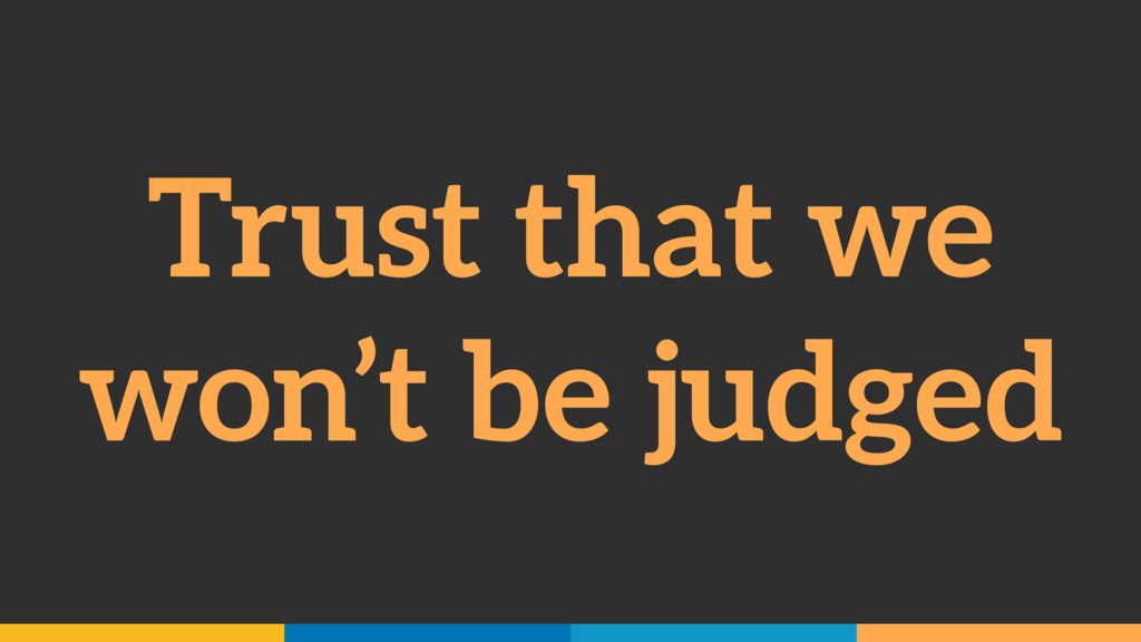 Trust that we won't be judged