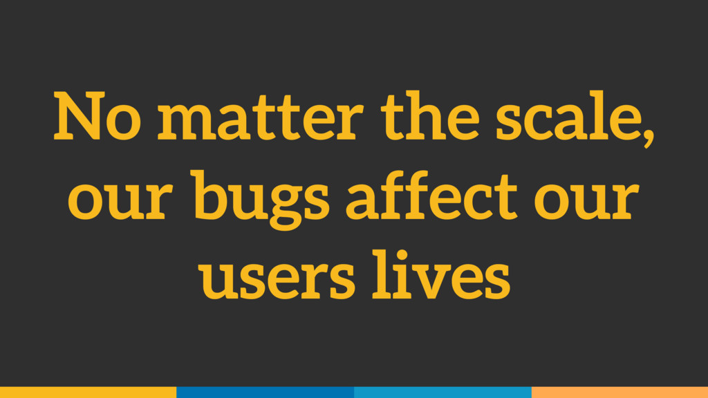 No matter the scale, our bugs affect our users ...