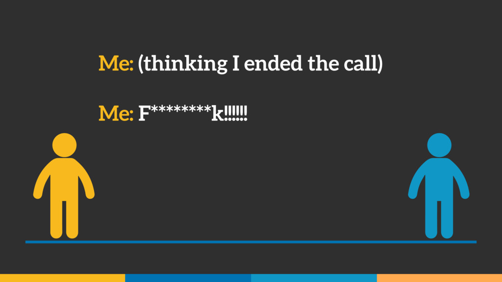 Me: (thinking I ended the call) Me: F********k!...