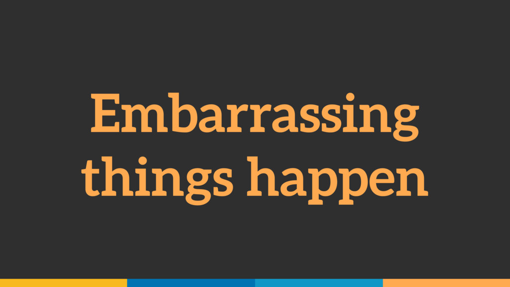 Embarrassing things happen