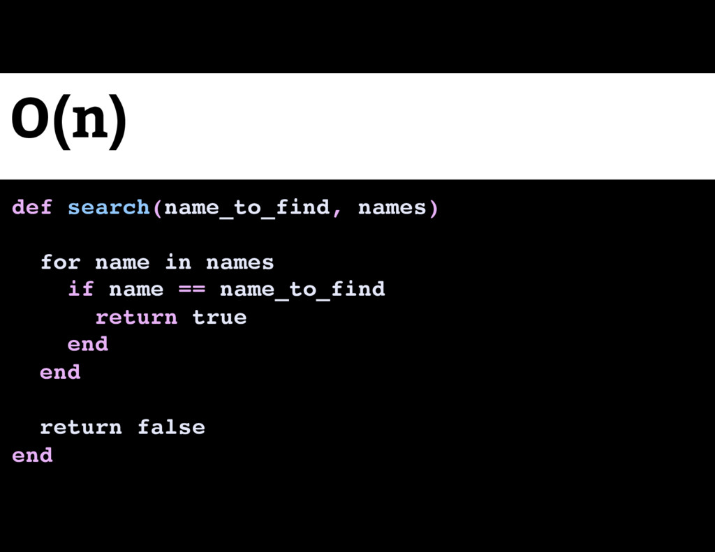O(n) def search(name_to_find, names) for name i...