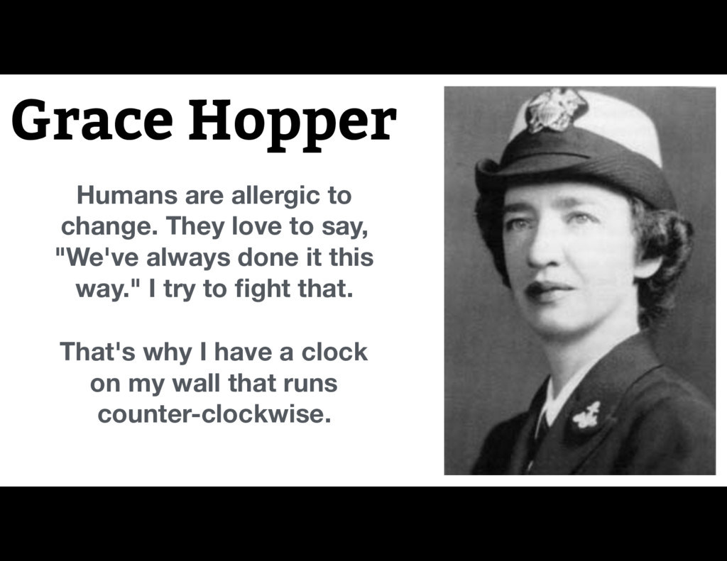 Grace Hopper Humans are allergic to change. The...