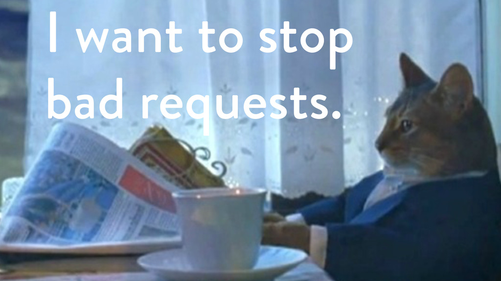 I want to stop bad requests.