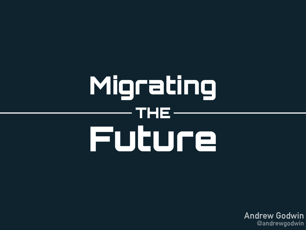 Andrew Godwin @andrewgodwin Migrating THE Future