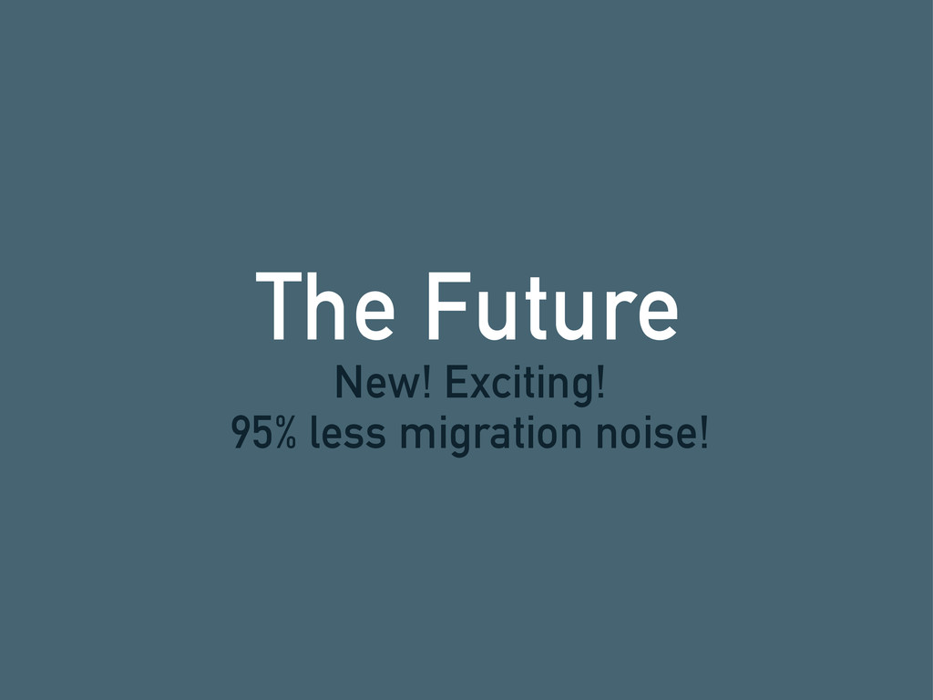 The Future New! Exciting! 95% less migration no...