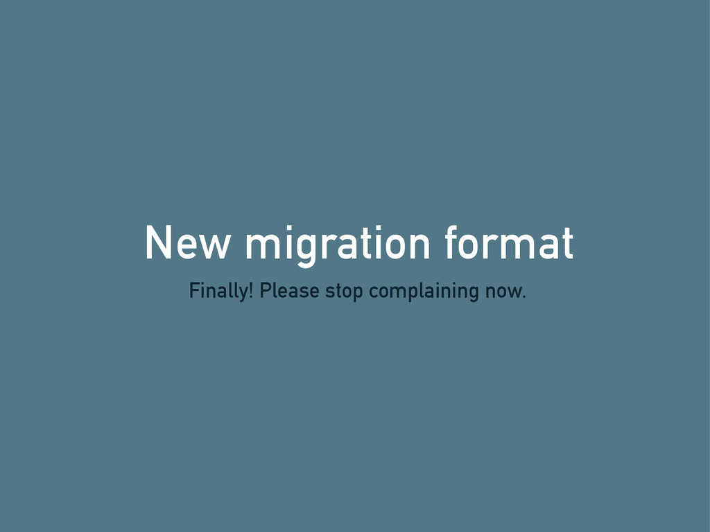 New migration format Finally! Please stop compl...