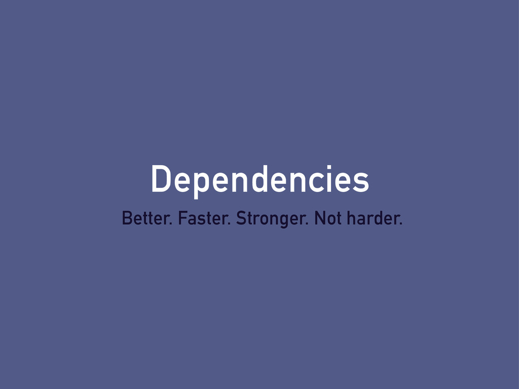 Dependencies Better. Faster. Stronger. Not hard...