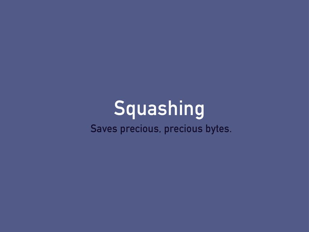 Squashing Saves precious, precious bytes.