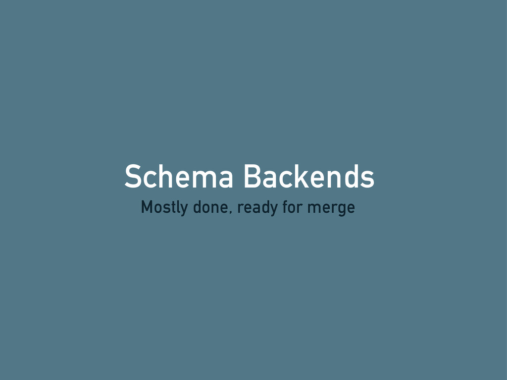 Schema Backends Mostly done, ready for merge