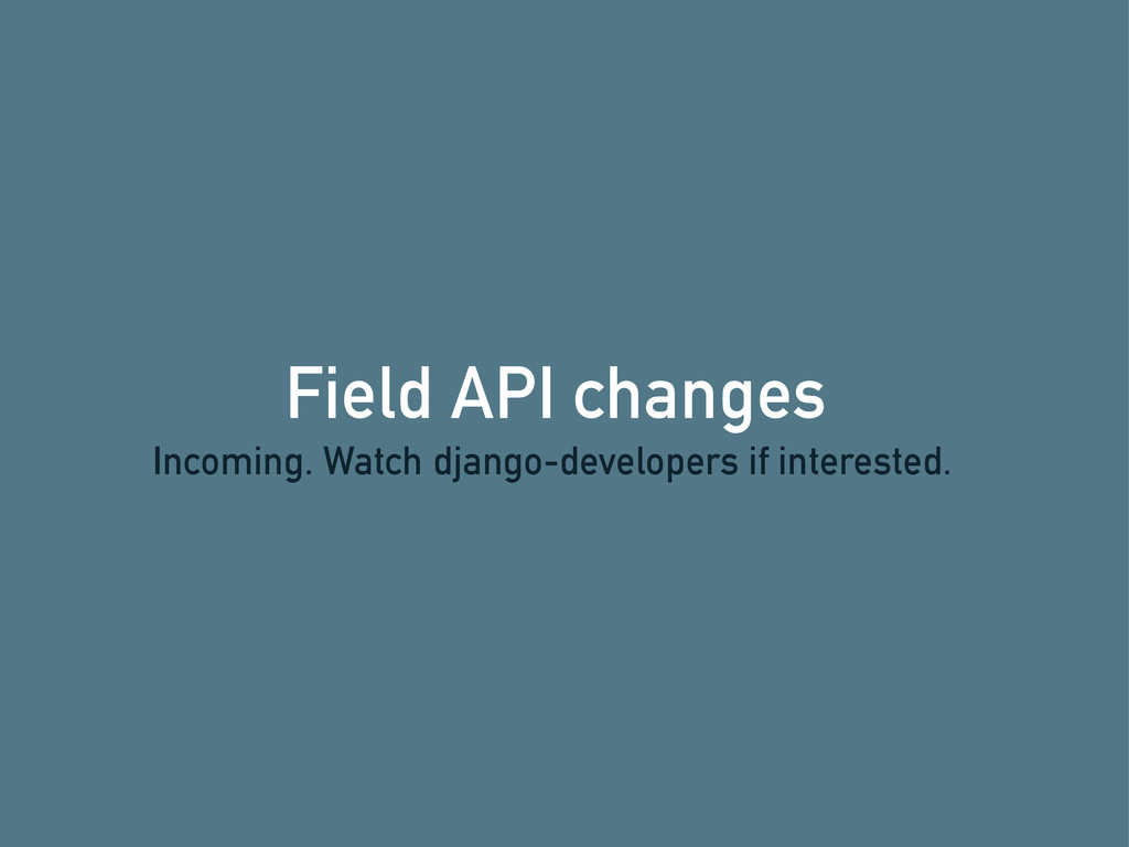 Field API changes Incoming. Watch django-develo...