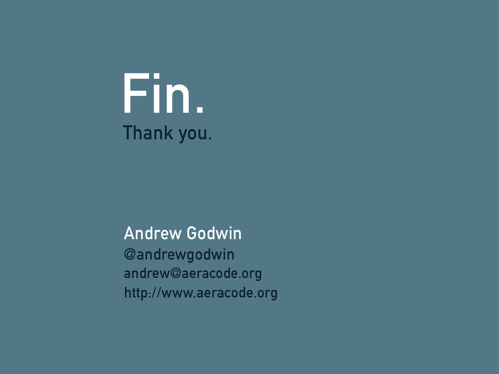 Fin. Andrew Godwin Thank you. @andrewgodwin and...