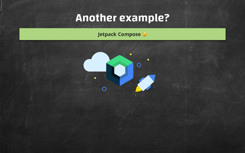 Another example? Jetpack Compose