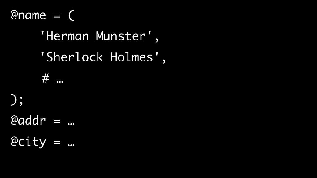 @name = ( 'Herman Munster', 'Sherlock Holmes', ...