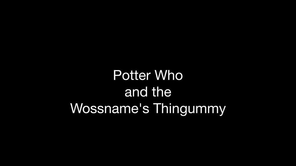 Potter Who  and the  Wossname's Thingummy