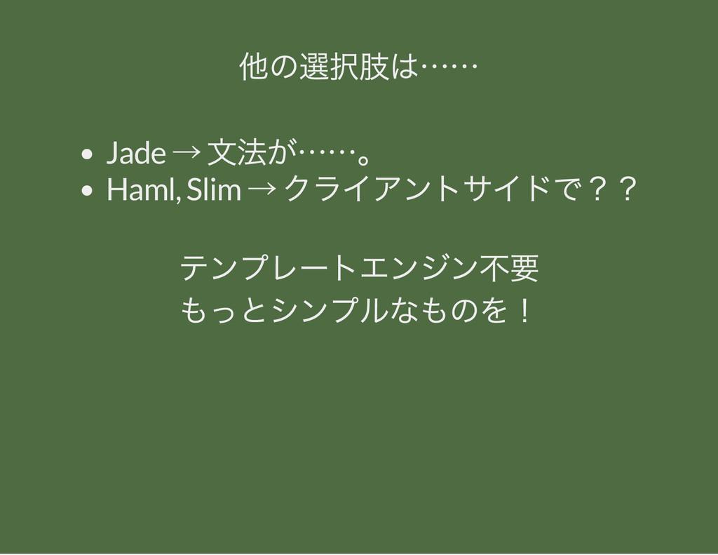 他の選択肢は…… Jade → 文法が……。 Haml, Slim → クライアントサイドで?...