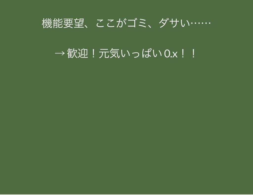 機能要望、 ここがゴミ、 ダサい…… → 歓迎! 元気いっぱい 0.x!!