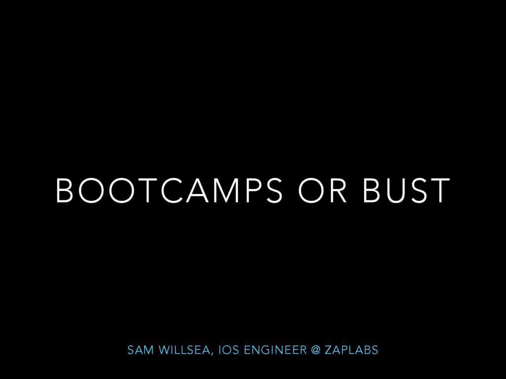 BOOTCAMPS OR BUST SAM WILLSEA, IOS ENGINEER @ Z...