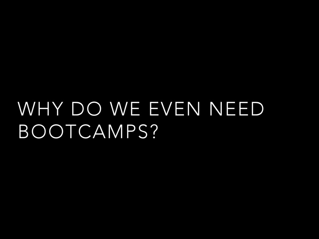 WHY DO WE EVEN NEED BOOTCAMPS?