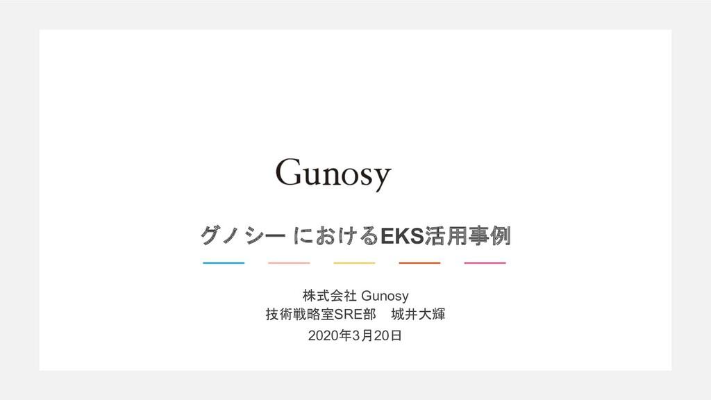株式会社 Gunosy 技術戦略室SRE部 城井大輝 2020年3月20日 グノシー における...