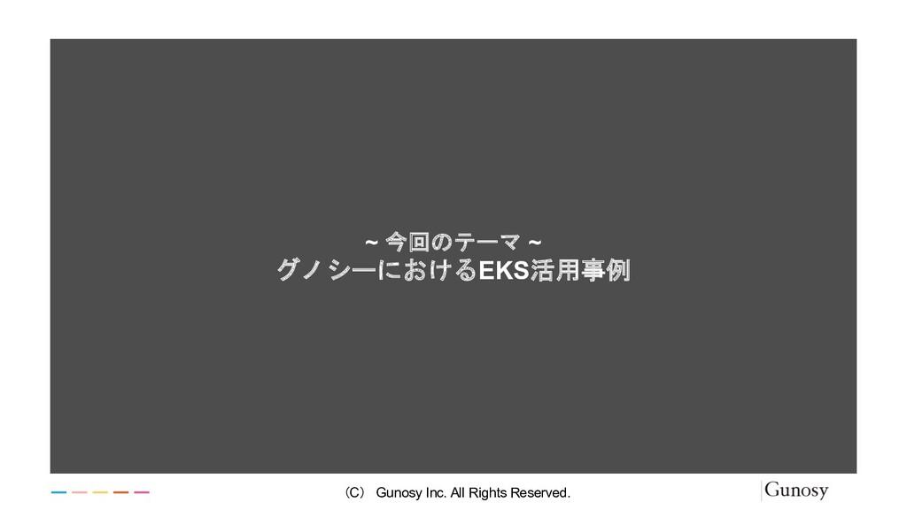 ~ 今回のテーマ ~ グノシーにおけるEKS活用事例 (C) Gunosy Inc. All ...