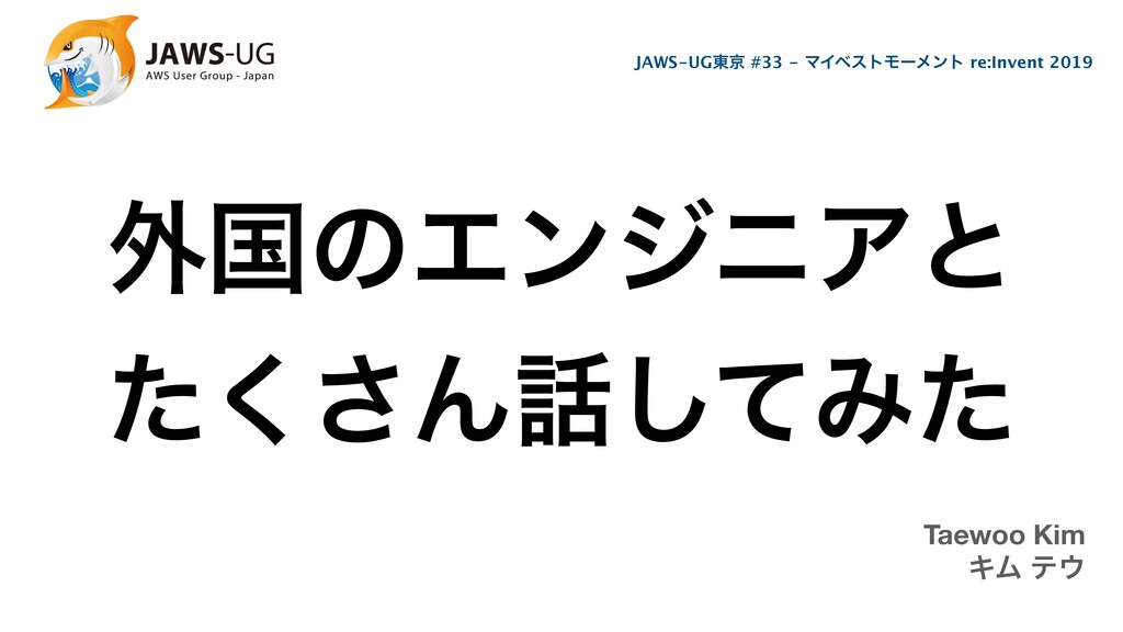 ֎ࠃͷΤϯδχΞͱ ͨ͘͞Μͯ͠Έͨ Taewoo Kim ΩϜ ς JAWS-UG౦ژ ...
