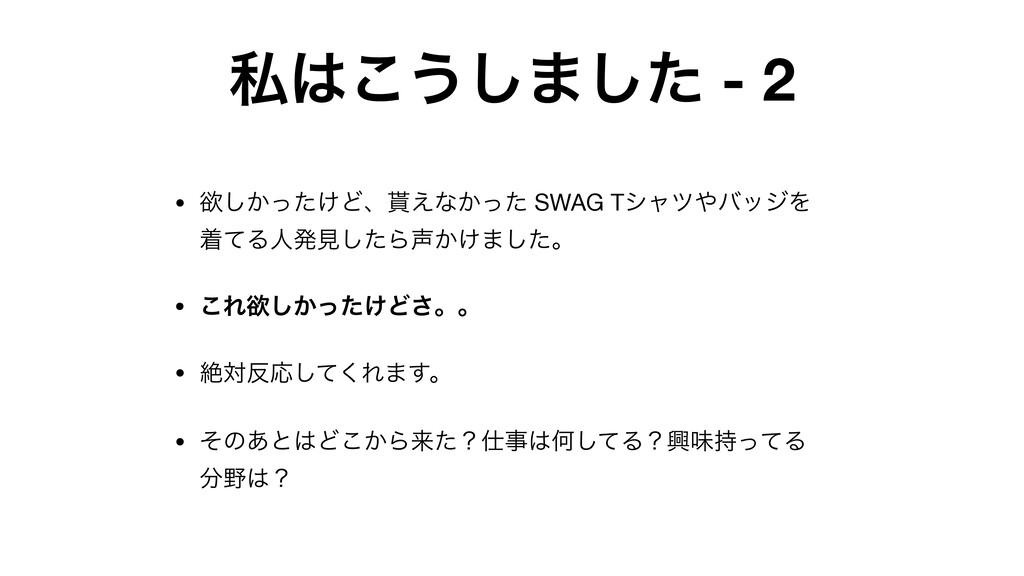 ࢲ͜͏͠·ͨ͠ - 2 • ཉ͔͚ͬͨ͠Ͳɺ͑ͳ͔ͬͨ SWAG TγϟπόοδΛ ண...