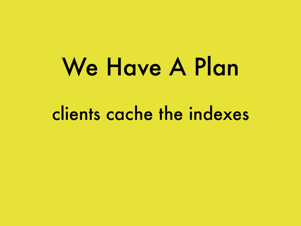 We Have A Plan clients cache the indexes