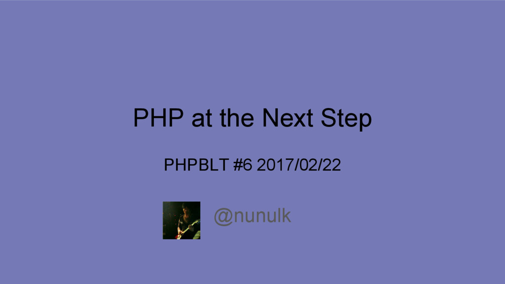 PHP at the Next Step @nunulk PHPBLT #6 2017/02/...
