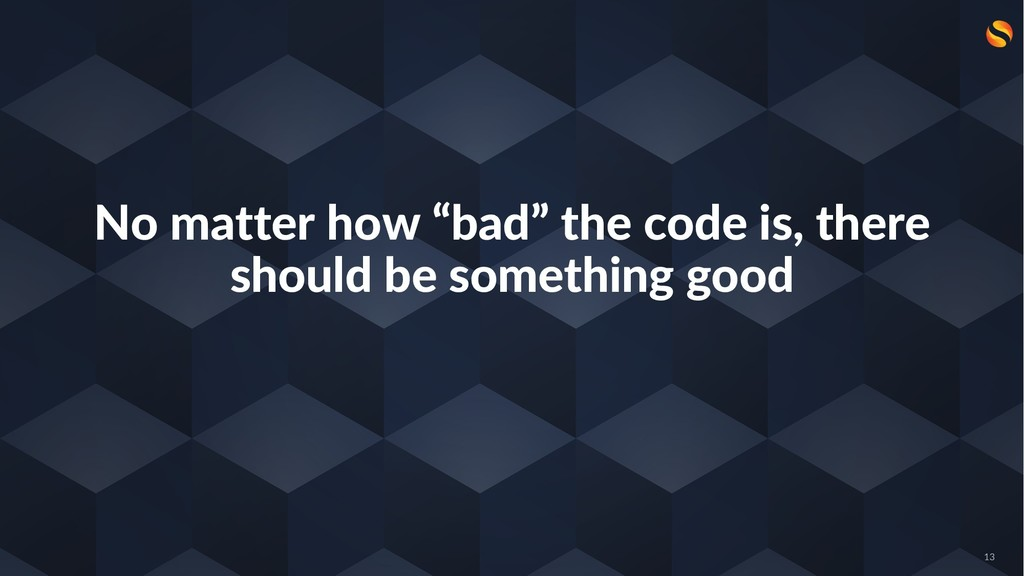 "No matter how ""bad"" the code is, there should b..."