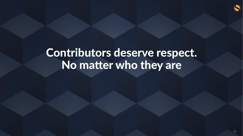 Contributors deserve respect. No ma3er who they...