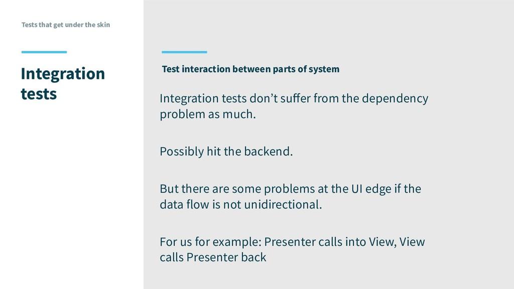 Tests that get under the skin Integration tests...