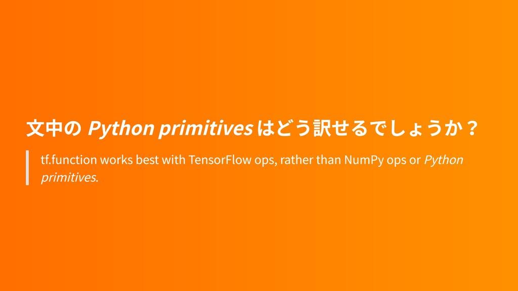 文中の Python primitives はどう訳せるでしょうか? tf.function ...