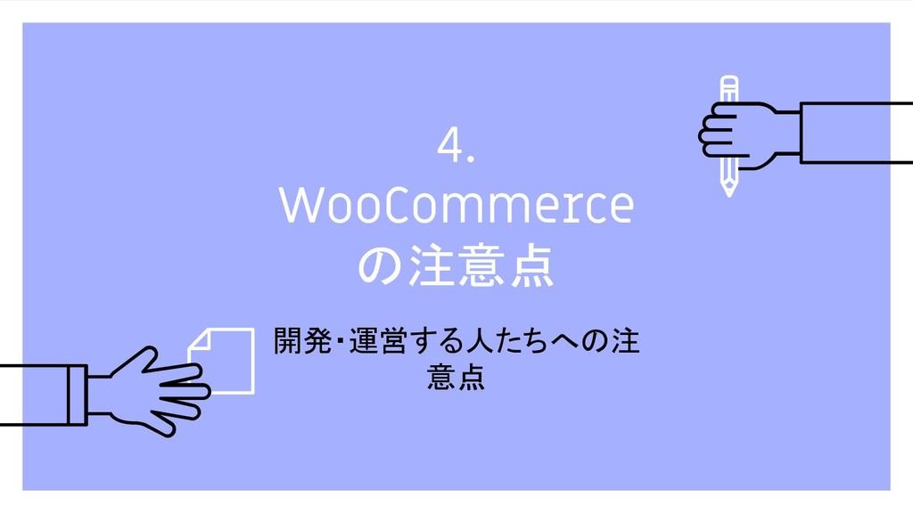 4. WooCommerce の注意点 開発・運営する人たちへの注 意点