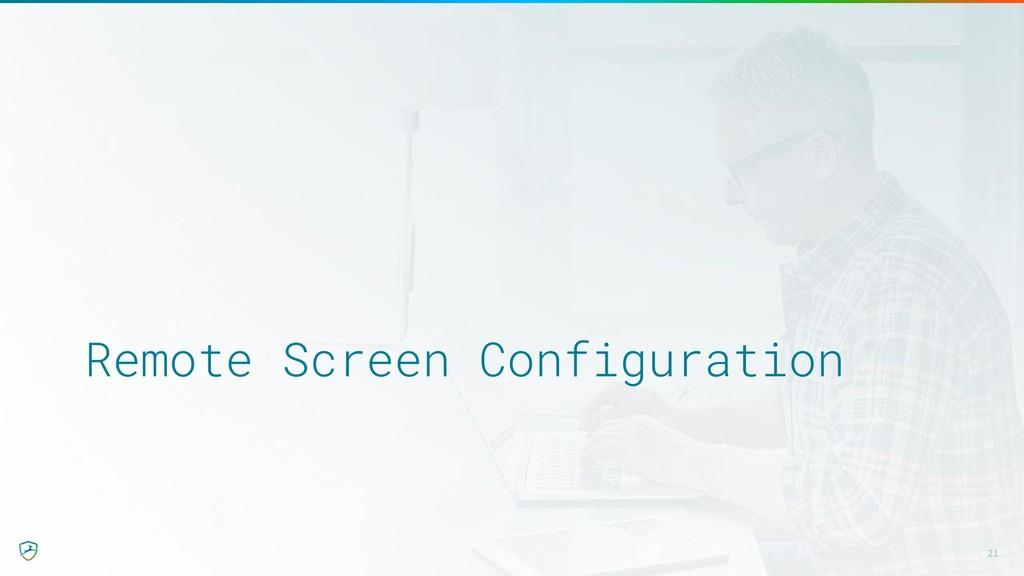 Remote Screen Configuration 21