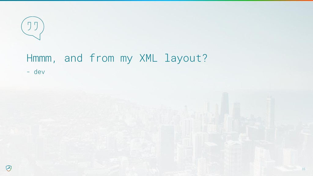 Hmmm, and from my XML layout? - dev 35