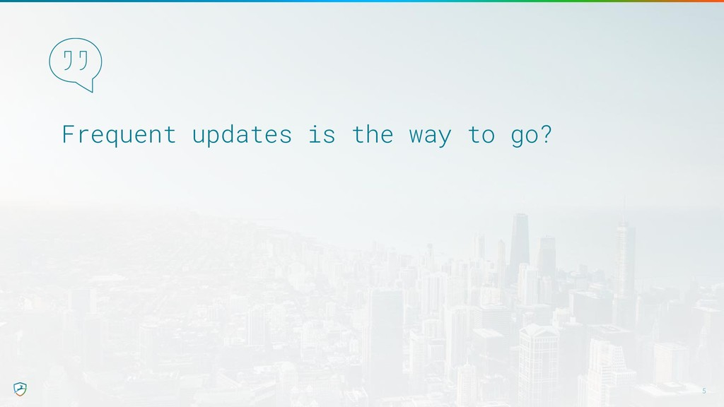 Frequent updates is the way to go? 5