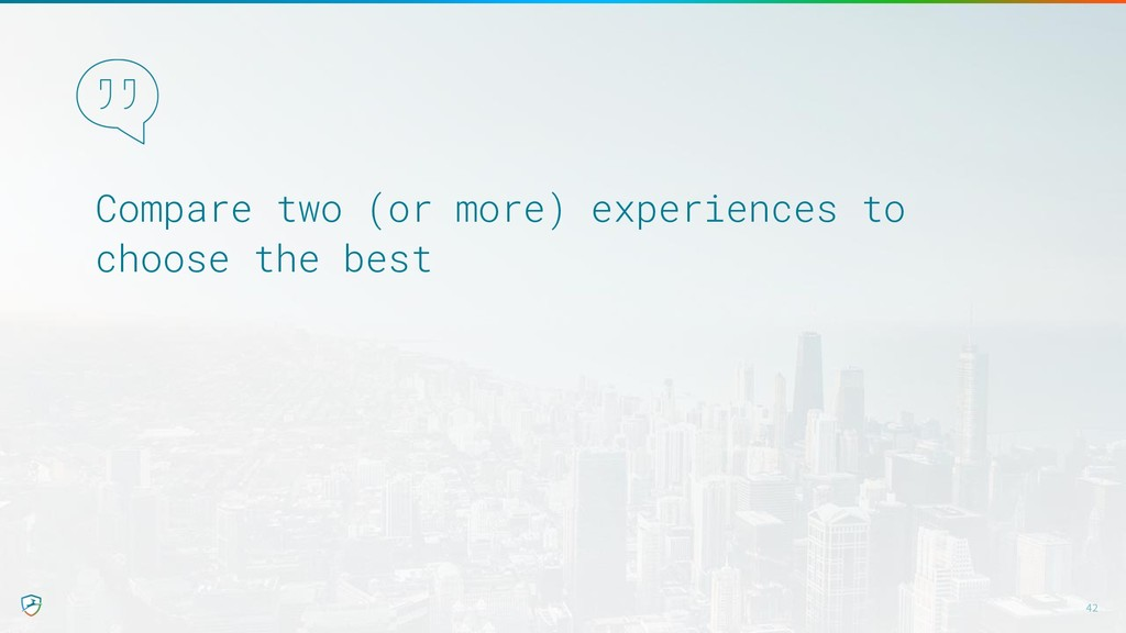 Compare two (or more) experiences to choose the...