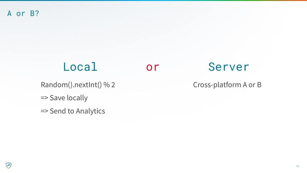 Local or Server 46 A or B? Random().nextInt() %...
