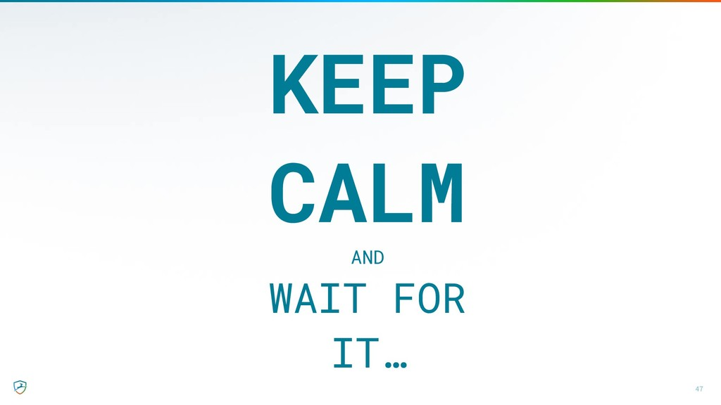 47 KEEP CALM AND WAIT FOR IT…