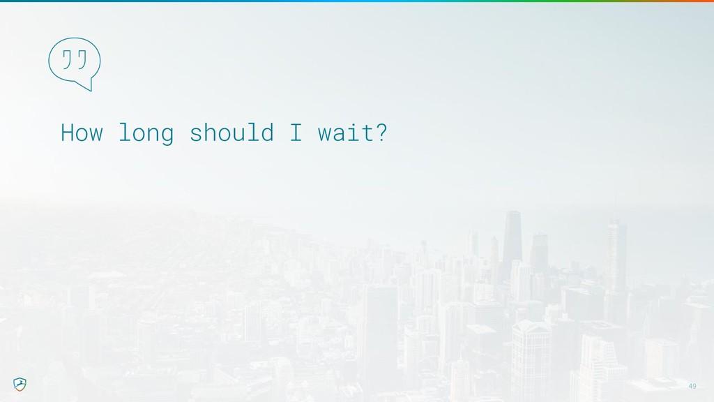 How long should I wait? 49