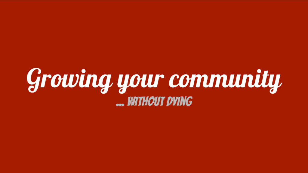 Growing your community ... Without dying