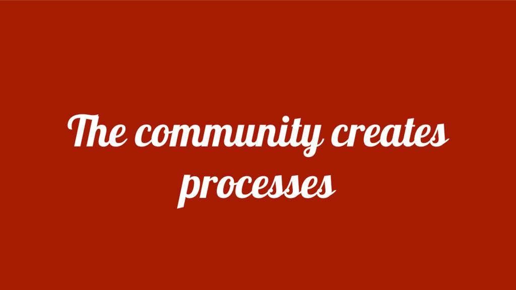 The community creates processes