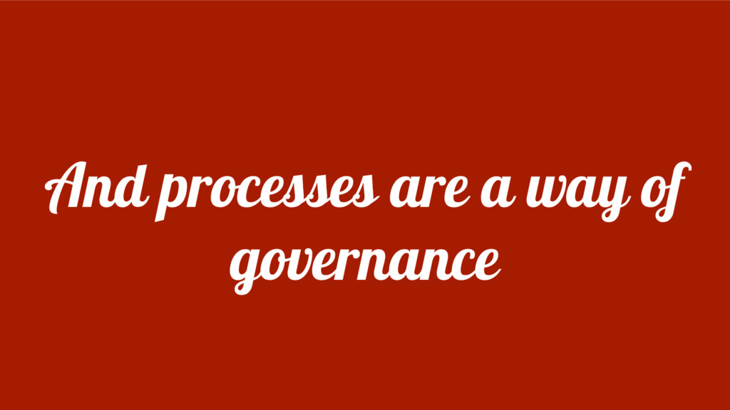 And processes are a way of governance