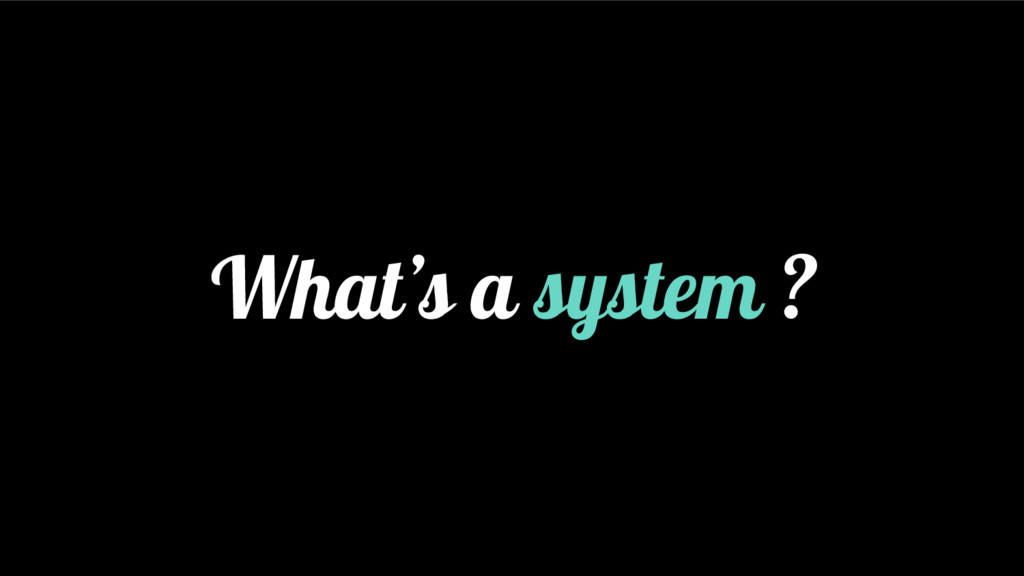 What's a system ?