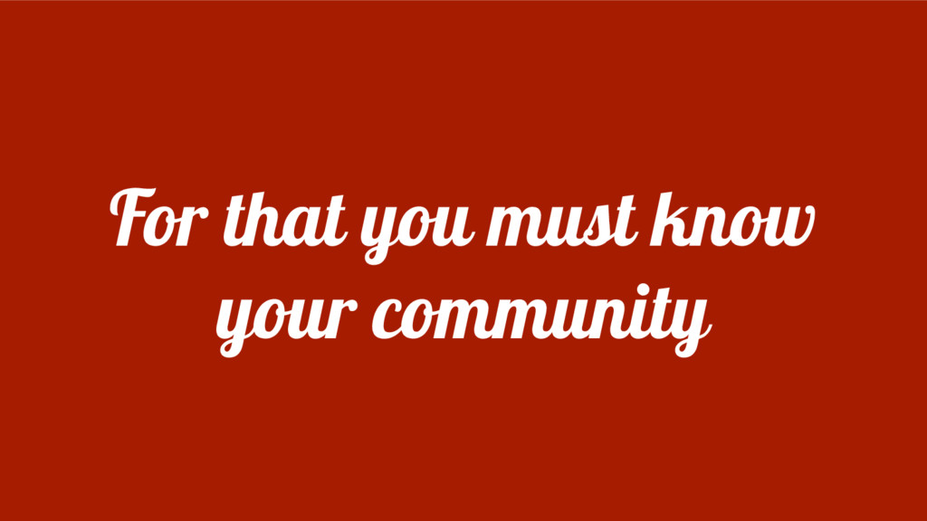 For that you must know your community