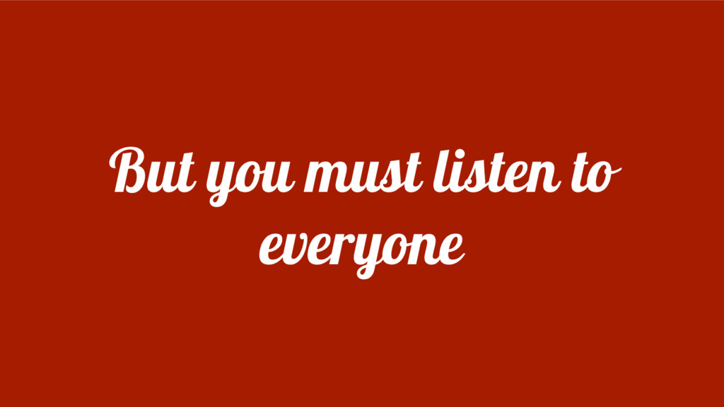But you must listen to everyone