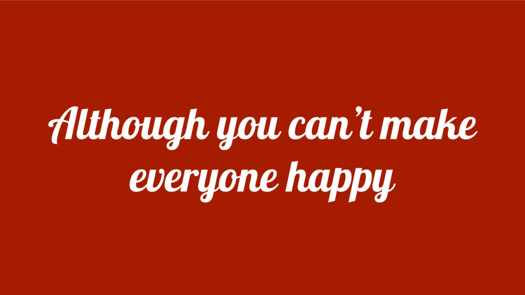 Although you can't make everyone happy